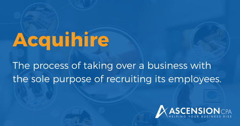 Acquihire: The process of taking over a business with the sole purpose of recruiting its employees.